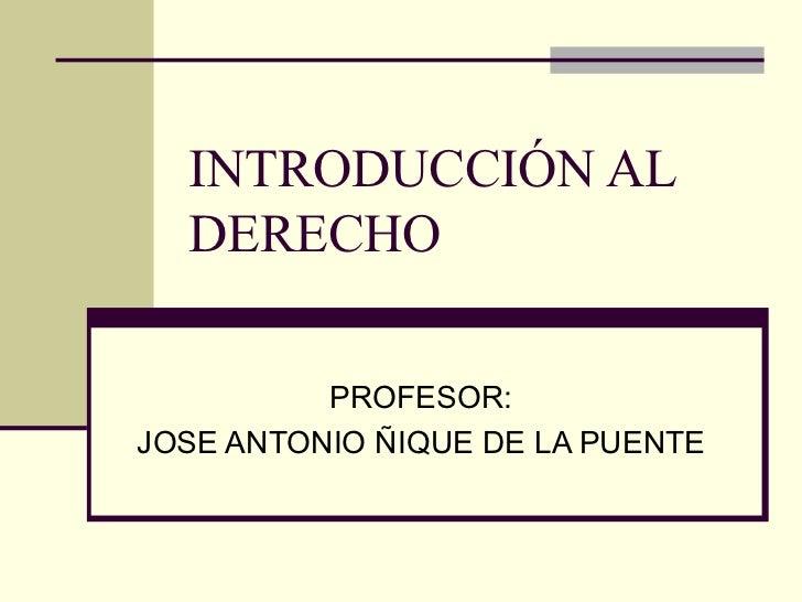 INTRODUCCIÓN AL DERECHO PROFESOR: JOSE ANTONIO ÑIQUE DE LA PUENTE