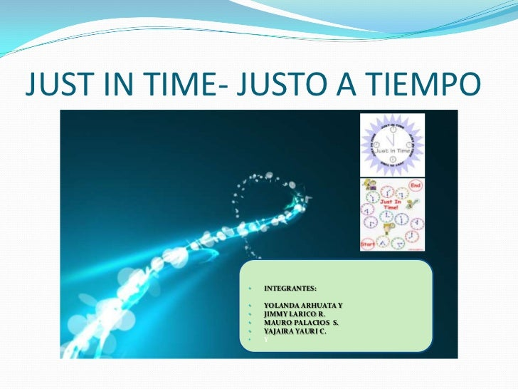 JUST IN TIME- JUSTO A TIEMPO             •   INTEGRANTES:             •   YOLANDA ARHUATA Y             •   JIMMY LARICO R...