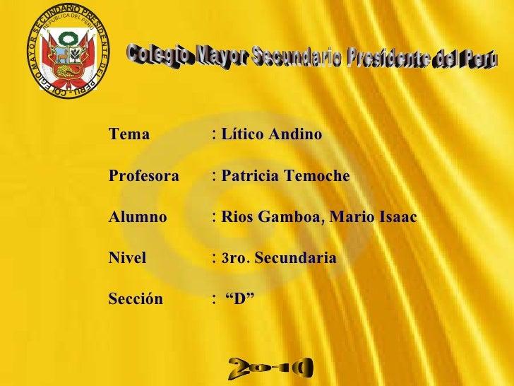 Tema  : Lítico Andino Profesora : Patricia Temoche  Alumno : Rios Gamboa, Mario Isaac Nivel    : 3ro. Secundaria Sección  ...