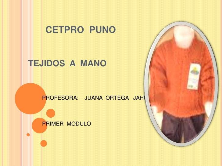 CETPRO  PUNO<br />TEJIDOS  A  MANO<br />PROFESORA:    JUANA  ORTEGA   JAHUIRA<br />PRIMER  MODULO<br />
