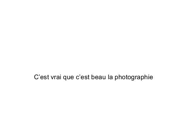 C'est vrai que c'est beau la photographie