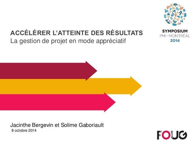 ACCÉLÉRER L'ATTEINTE DES RÉSULTATS  La gestion de projet en mode appréciatif  Jacinthe Bergevin et Solime Gaboriault  8 oc...