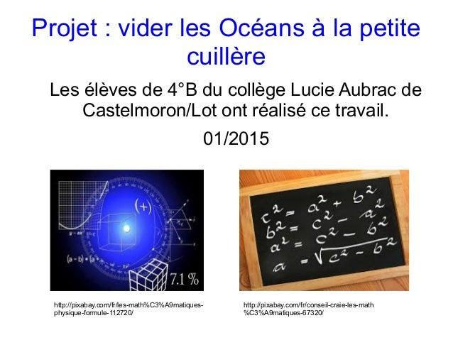 Projet:viderlesOcéansàlapetite cuillère Lesélèvesde4°BducollègeLucieAubracde Castelmoron/Lotontréalisé...