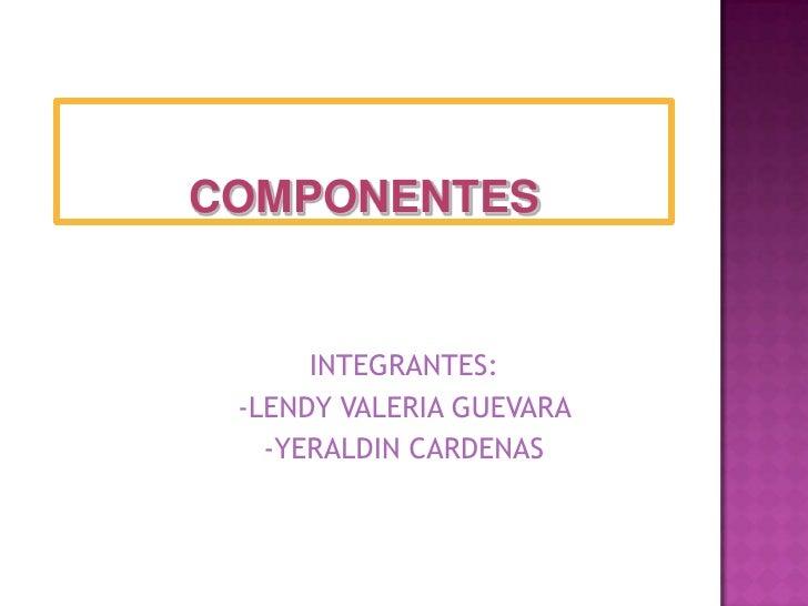 COMPONENTES<br />INTEGRANTES:<br />-LENDY VALERIA GUEVARA <br />-YERALDIN CARDENAS<br />