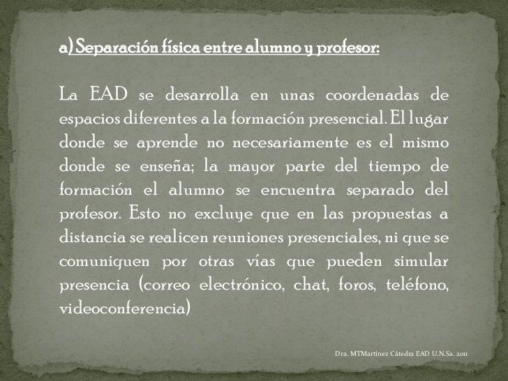 a) Separación física entre alumno y profesor:La EAD se desarrolla en unas coordenadas deespacios diferentes a la formación...