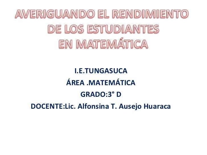 I.E.TUNGASUCA ÁREA .MATEMÁTICA GRADO:3° D DOCENTE:Lic. Alfonsina T. Ausejo Huaraca