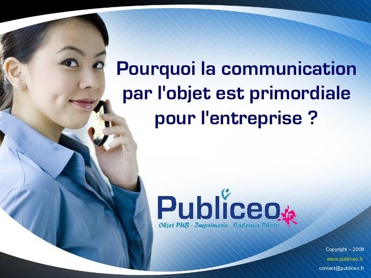 Pourquoi la communicationpar lobjet est primordiale   pour lentreprise ?                        Copyright – 2008          ...