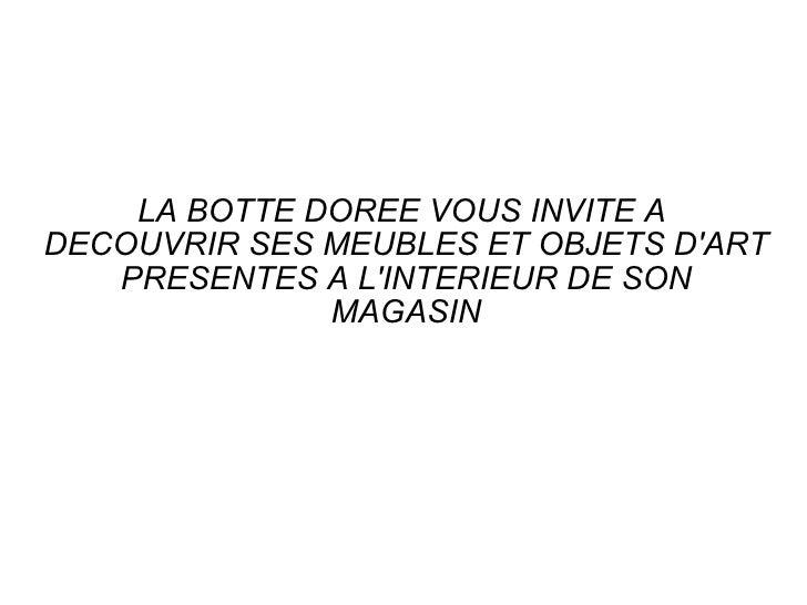 LA BOTTE DOREE VOUS INVITE A  DECOUVRIR SES MEUBLES ET OBJETS D'ART PRESENTES A L'INTERIEUR DE SON MAGASIN