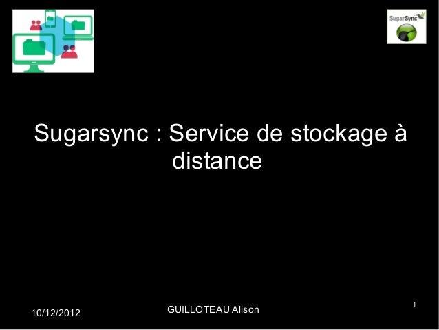 Sugarsync : Service de stockage à            distance                                    110/12/2012   GUILLOTEAU Alison