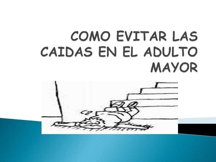 COMO EVITAR LAS CAIDAS EN EL ADULTO MAYOR<br />