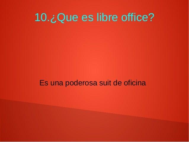 10.¿Que es libre office? Es una poderosa suit de oficina