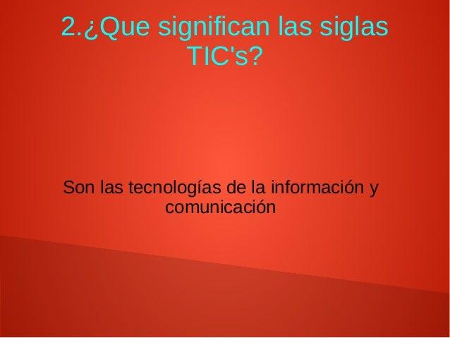 2.¿Que significan las siglas TIC's? Son las tecnologías de la información y comunicación