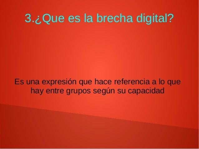 3.¿Que es la brecha digital? Es una expresión que hace referencia a lo que hay entre grupos según su capacidad