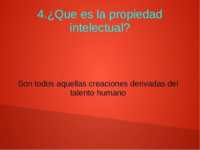 4.¿Que es la propiedad intelectual? Son todos aquellas creaciones derivadas del talento humano