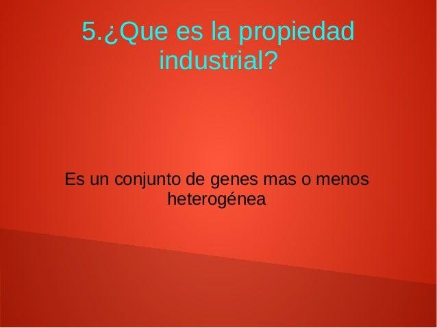 5.¿Que es la propiedad industrial? Es un conjunto de genes mas o menos heterogénea