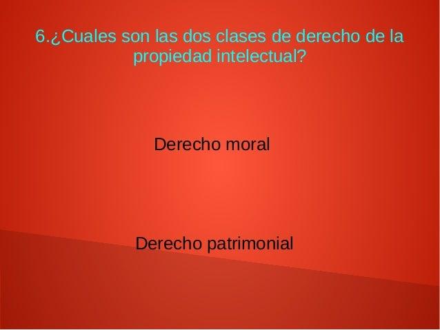 6.¿Cuales son las dos clases de derecho de la propiedad intelectual? Derecho moral Derecho patrimonial