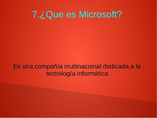 7.¿Que es Microsoft? Es una compañía multinacional dedicada a la tecnología informática