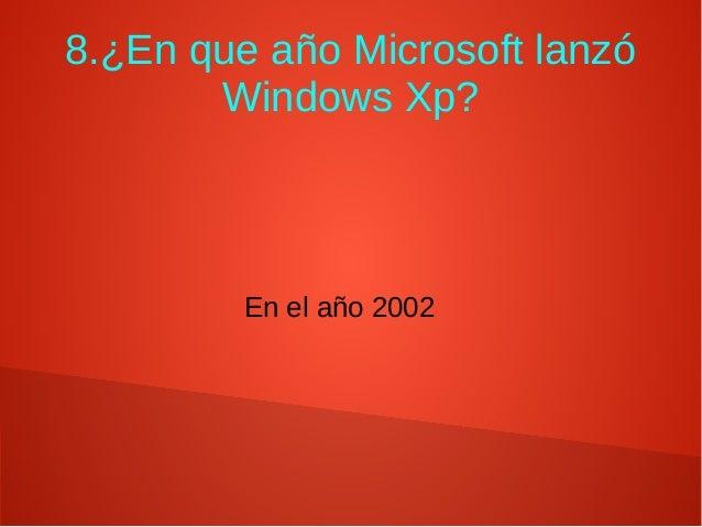 8.¿En que año Microsoft lanzó Windows Xp? En el año 2002