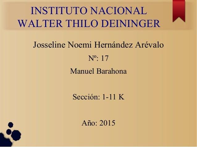 INSTITUTO NACIONAL WALTER THILO DEININGER Josseline Noemi Hernández Arévalo Nº: 17 Manuel Barahona Sección: 1-11 K Año: 20...