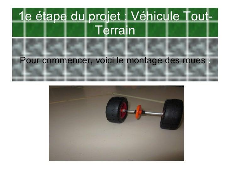 1e étape du projet : Véhicule Tout-             TerrainPour commencer, voici le montage des roues :