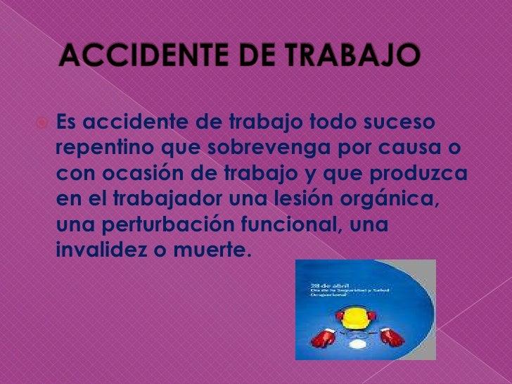 ACCIDENTE DE TRABAJO<br />Es accidente de trabajo todo suceso repentino que sobrevenga por causa o con ocasión de trabajo ...