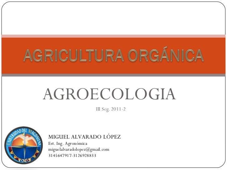 AGROECOLOGIA                      III Seg. 2011-2MIGUEL ALVARADO LÓPEZEst. Ing. Agronómicamiguelalvaradolopez@gmail.com314...