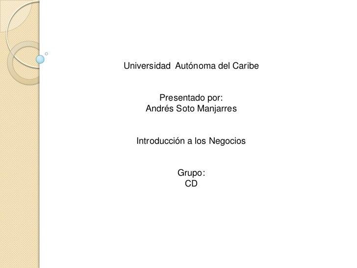 Universidad Autónoma del Caribe        Presentado por:     Andrés Soto Manjarres  Introducción a los Negocios            G...