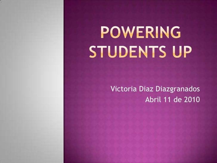 POWERING STUDENTS UP<br />Victoria Diaz Diazgranados<br />Abril 11 de 2010<br />
