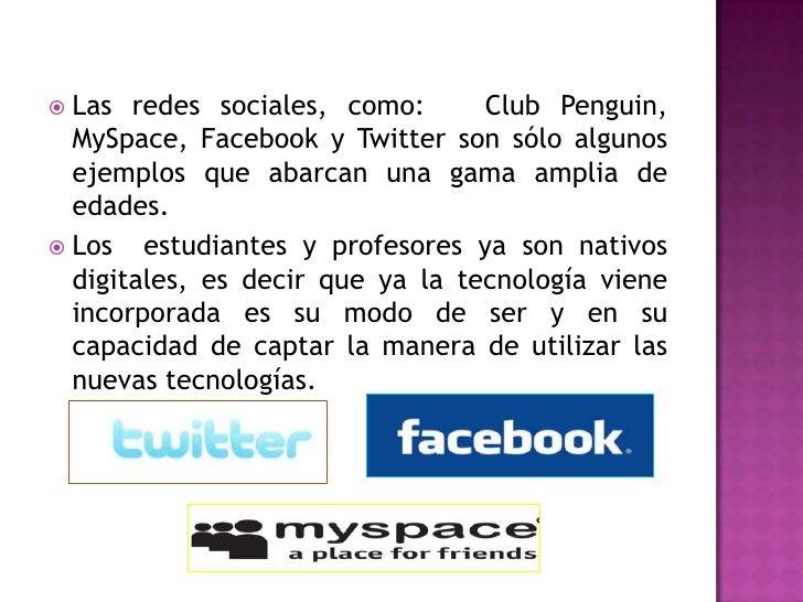Las redes sociales, como:  Club Penguin, MySpace, Facebook y Twitter son sólo algunos ejemplos que abarcan una gama ampli...