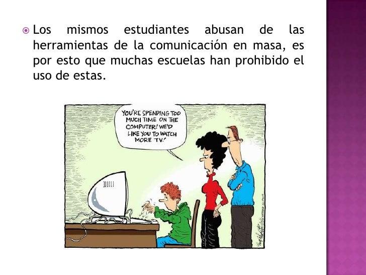 Los mismos estudiantes abusan de las herramientas de la comunicación en masa, es por esto que muchas escuelas han prohibid...