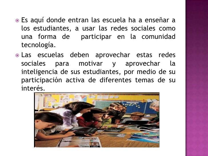 Es aquí donde entran las escuela ha a enseñar a los estudiantes, a usar las redes sociales como una forma de  participar e...