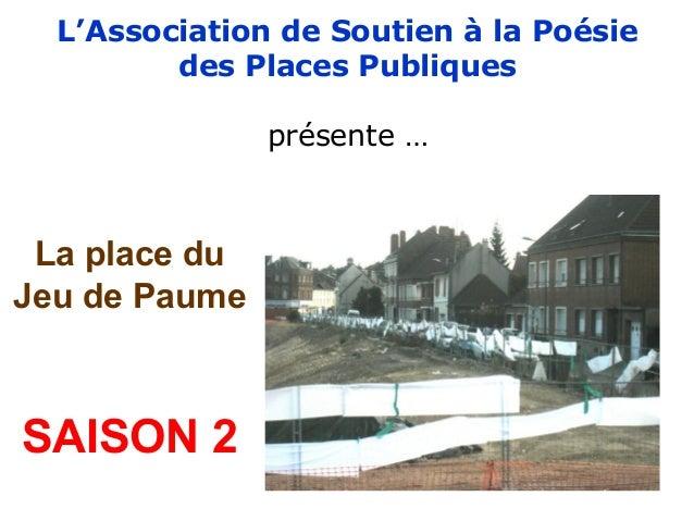 L'Association de Soutien à la Poésie des Places Publiques présente … La place du Jeu de Paume SAISON 2