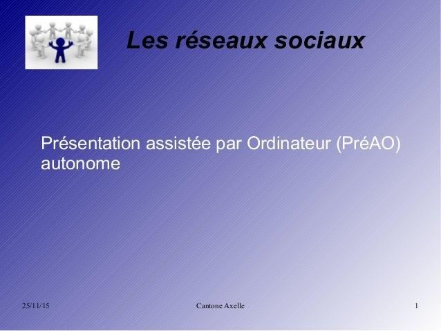 25/11/15 Cantone Axelle 1 Les réseaux sociaux Présentation assistée par Ordinateur (PréAO) autonome