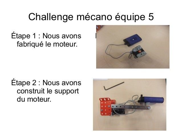 Challenge mécano équipe 5 Étape 1: Nous avons fabriqué le moteur. Insérer la photo Insérer la photoÉtape 2: Nous avons c...