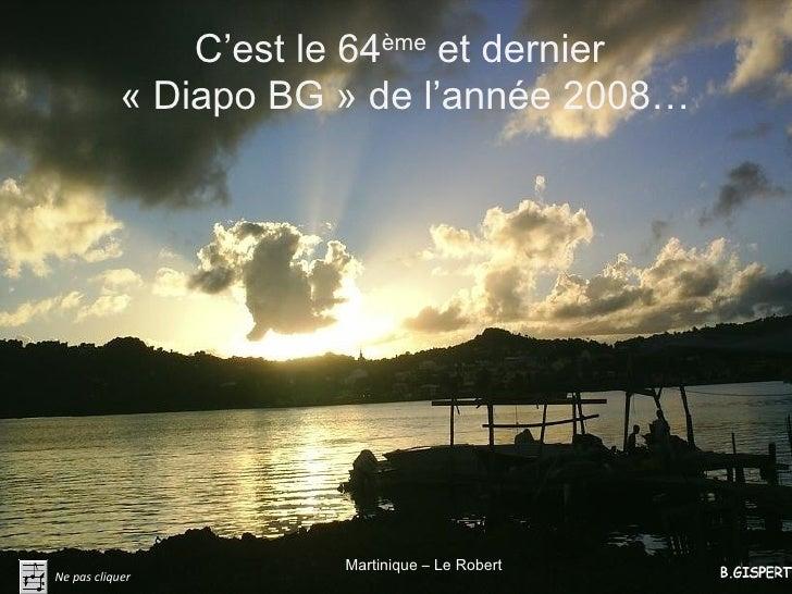 C'est le 64ème et dernier             «Diapo BG» de l'année 2008…                            Martinique – Le Robert Ne p...