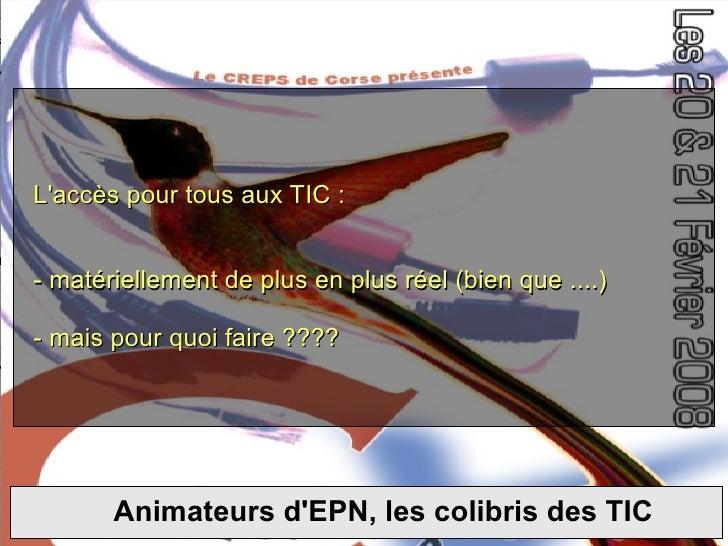 Les colibris et les TIC L'accès pour tous aux TIC : - matériellement de plus en plus réel (bien que ....) - mais pour quoi...