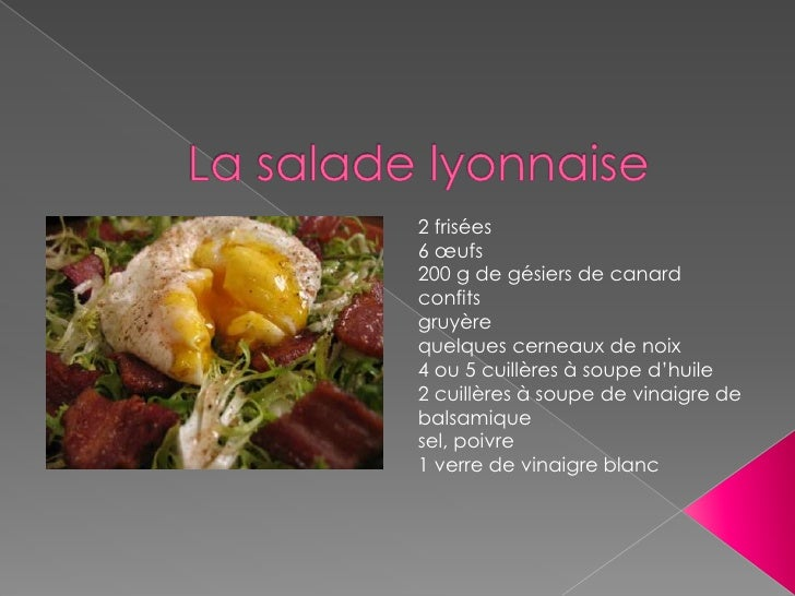 La salade lyonnaise<br />2 frisées<br />6 œufs<br />200 g de gésiers de canard confits<br />gruyère<br />quelques cerneaux...