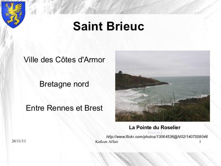 Saint Brieuc <ul><li>Ville des Côtes d'Armor </li></ul><ul><li>Bretagne nord </li></ul><ul><li>Entre Rennes et Brest </li>...