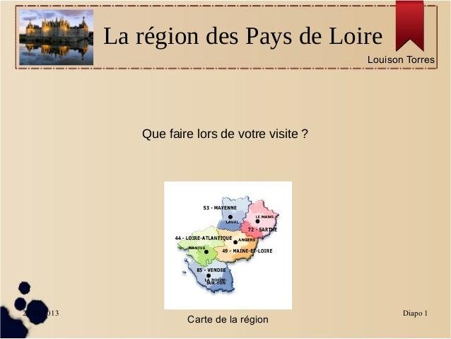 La région des Pays de Loire Louison Torres  Que faire lors de votre visite ?  29/11/2013  Carte de la région  Diapo 1