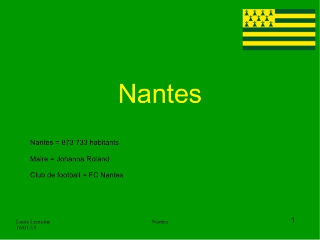 Louis Lemoine 16/01/15 Nantes Nantes 1 Nantes = 873 733 habitants Maire = Johanna Roland Club de football = FC Nantes