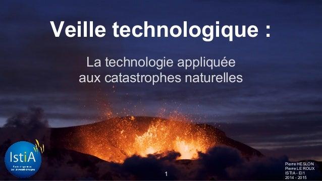 Veille technologique : La technologie appliquée aux catastrophes naturelles Pierre HESLON Pierre LE ROUX ISTIA - EI1 2014 ...