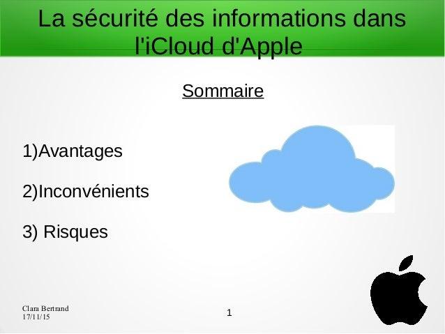 Clara Bertrand 17/11/15 La sécurité des informations dans l'iCloud d'Apple Sommaire 1)Avantages 2)Inconvénients 3) Risques...