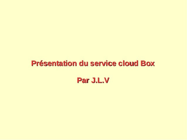 Présentation du service cloud BoxPrésentation du service cloud Box Par J.L.VPar J.L.V