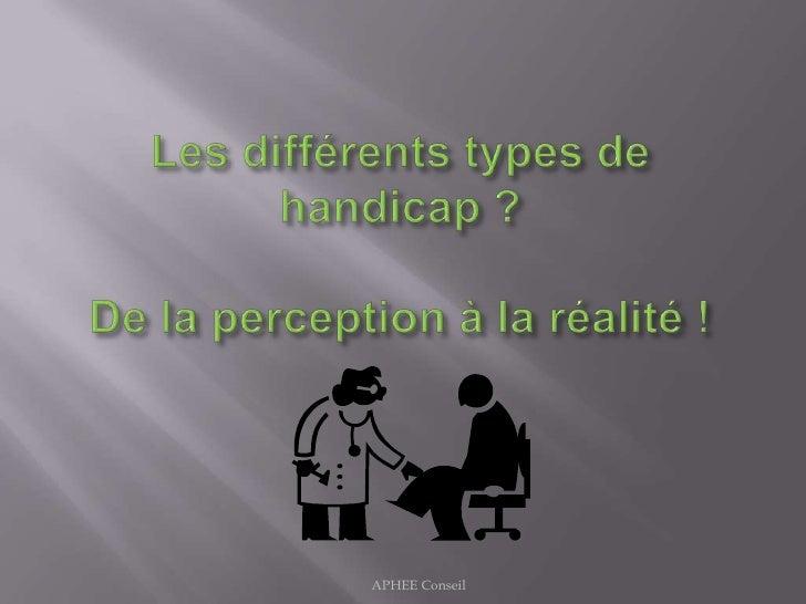 Les différents types de handicap ?De la perception à la réalité !<br />APHEE Conseil<br />