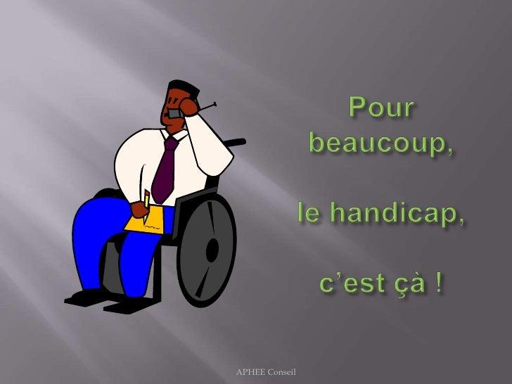 Pour beaucoup, le handicap,c'est çà !<br />APHEE Conseil<br />