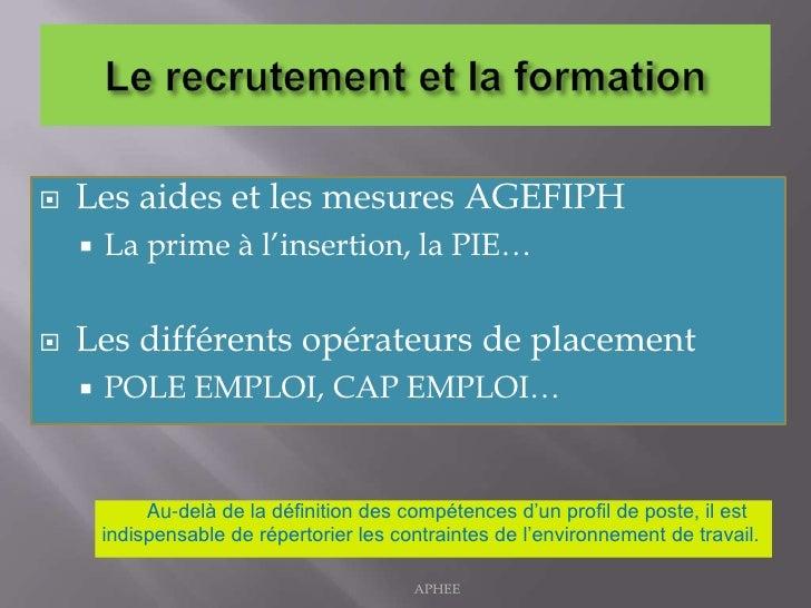 Le recrutement et la formation <br />Les aides et les mesures AGEFIPH <br />La prime à l'insertion, la PIE…<br />Les diffé...