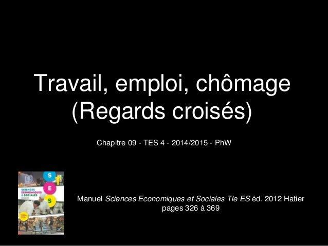 Travail, emploi, chômage (Regards croisés) Chapitre 09 - TES 4 - 2014/2015 - PhW Manuel Sciences Economiques et Sociales T...