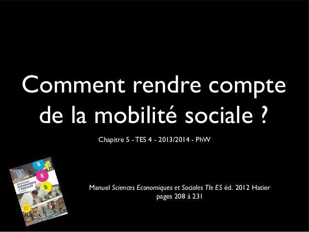 Comment rendre compte de la mobilité sociale ? Chapitre 5 - TES 4 - 2013/2014 - PhW  Manuel Sciences Economiques et Social...
