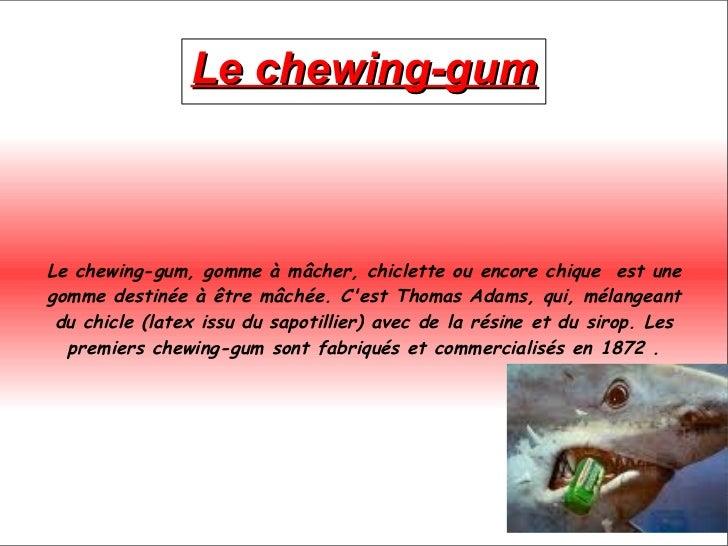 Le chewing-gum Le chewing-gum, gomme à mâcher, chiclette ou encore chique  est une gomme destinée à être mâchée. C'est  Th...