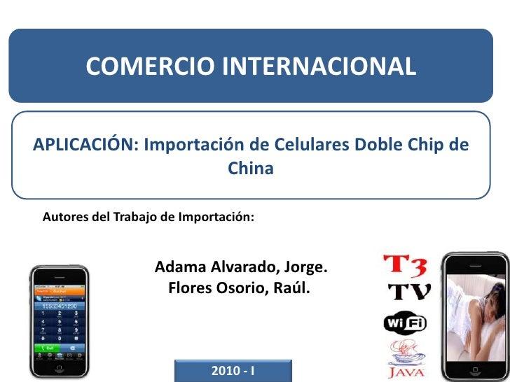 COMERCIO INTERNACIONAL<br />APLICACIÓN: Importación de Celulares Doble Chip de China<br />Autores del Trabajo deImportaci...